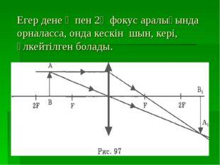 Егер дене Ғ пен 2Ғ фокус аралығында орналасса, онда кескін шын, кері, үлкейті