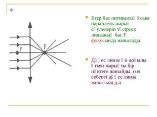 * Егер бас оптикалық өське параллель жарық сәулелерін түсірсек линзаның бас F