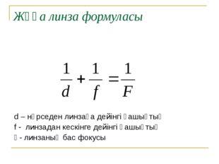 Жұқа линза формуласы d – нәрседен линзаға дейінгі қашықтық f - линзадан кескі