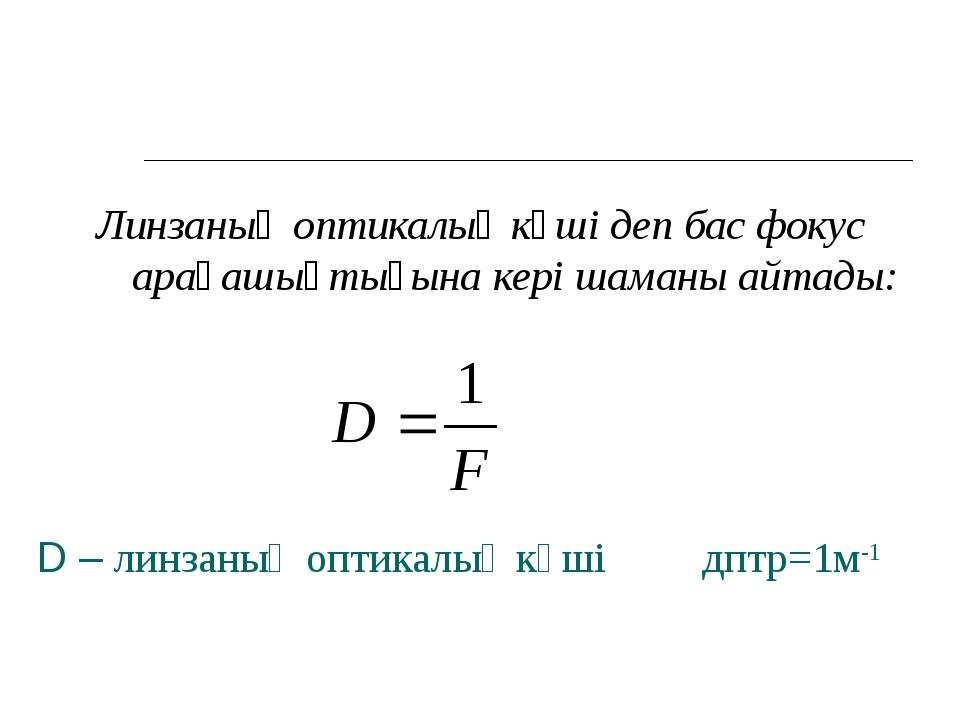 D – линзаның оптикалық күші дптр=1м-1 Линзаның оптикалық күші деп бас фокус а...