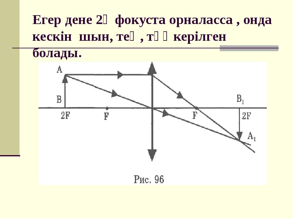 Егер дене 2Ғ фокуста орналасса , онда кескін шын, тең, төңкерілген болады.