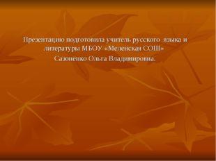 Презентацию подготовила учитель русского языка и литературы МБОУ «Меленская С