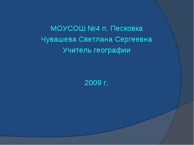 МОУСОШ №4 п. Песковка Чувашева Светлана Сергеевна Учитель географии 2009 г.