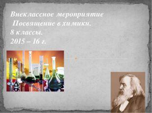 Внеклассное мероприятие Посвящение в химики. 8 классы. 2015 – 16 г.