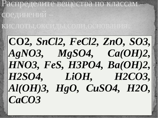 Распределите вещества по классам соединений – кислоты,оксиды,соли,основания....