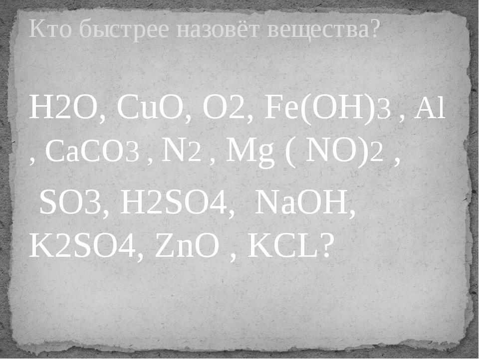 H2O, CuO, O2, Fe(OH)3 , Al , CaCO3 , N2 , Mg ( NO)2 , SO3, H2SO4, NaOH, K2SO4...