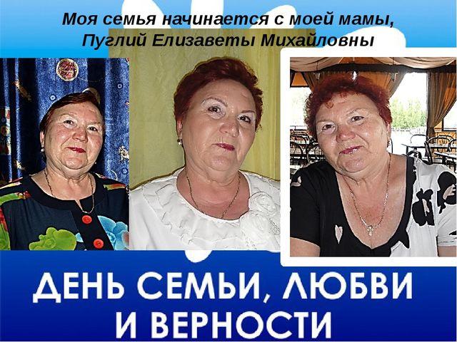 Моя семья начинается с моей мамы, Пуглий Елизаветы Михайловны