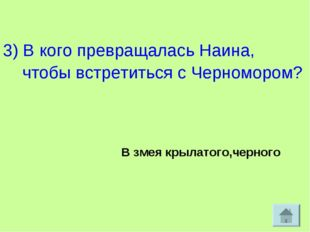 3) В кого превращалась Наина, чтобы встретиться с Черномором? В змея крылато
