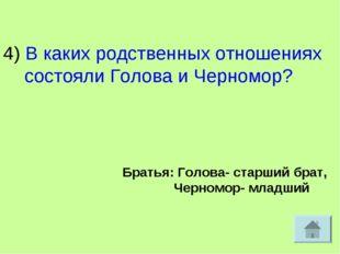 4) В каких родственных отношениях состояли Голова и Черномор? Братья: Голова-