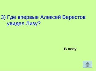 3) Где впервые Алексей Берестов увидел Лизу? В лесу
