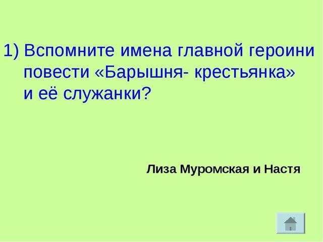 1) Вспомните имена главной героини повести «Барышня- крестьянка» и её служан...