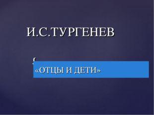 И.С.ТУРГЕНЕВ «ОТЦЫ И ДЕТИ» {