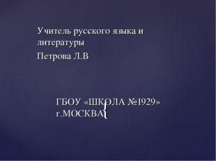 Учитель русского языка и литературы Петрова Л.В ГБОУ «ШКОЛА №1929» г.МОСКВА {