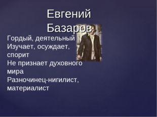 Евгений Базаров Гордый, деятельный Изучает, осуждает, спорит Не признает духо