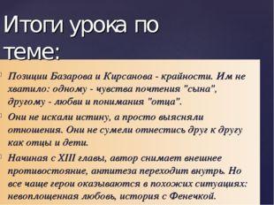 Позиции Базарова и Кирсанова- крайности. Им не хватило: одному- чувства поч