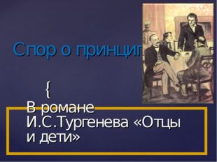 Спор о принципах В романе И.С.Тургенева «Отцы и дети» {