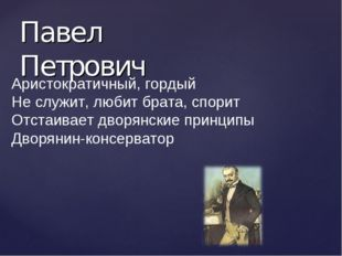 Павел Петрович Аристократичный, гордый Не служит, любит брата, спорит Отстаив