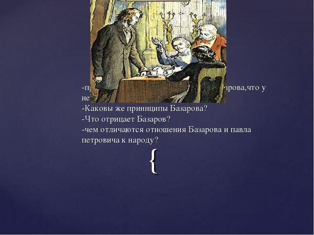 -прав ли Павел Петрович, упрекая Базарова,что у него нет принципов? -Каковы ж...