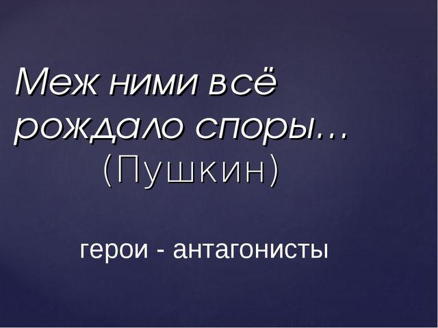 Меж ними всё рождало споры… (Пушкин) герои - антагонисты