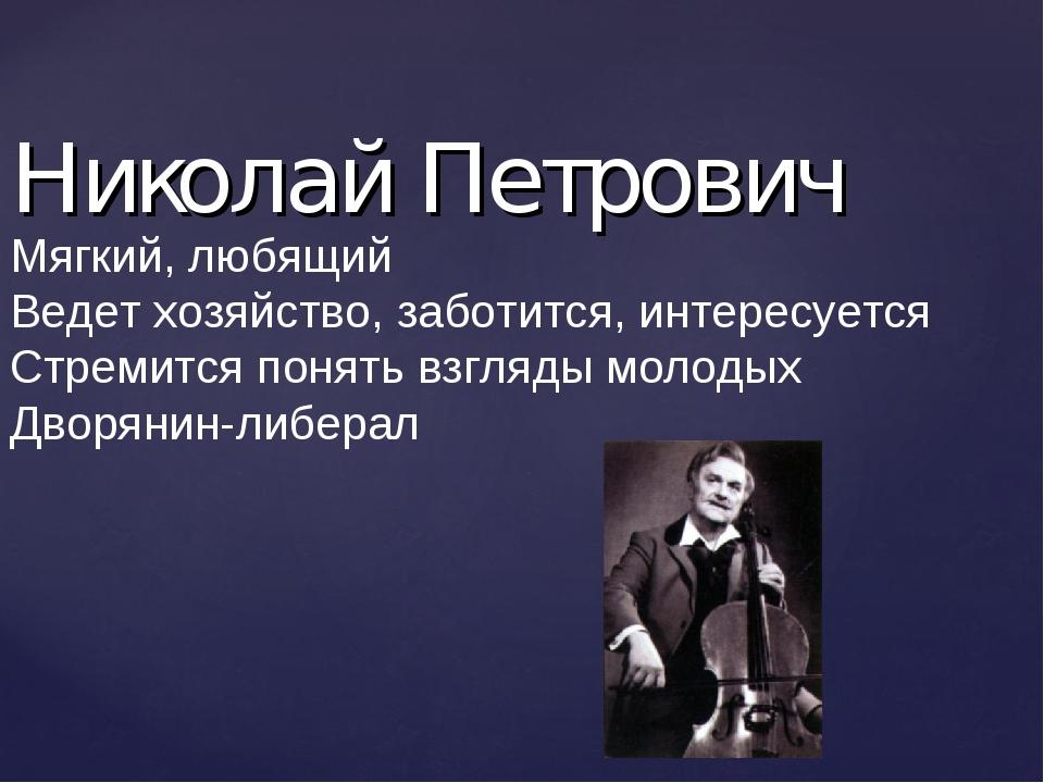 Николай Петрович Мягкий, любящий Ведет хозяйство, заботится, интересуется Стр...