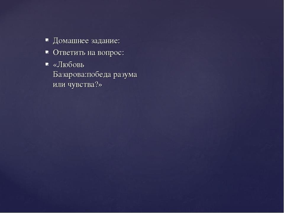 Домашнее задание: Ответить на вопрос: «Любовь Базарова:победа разума или чувс...