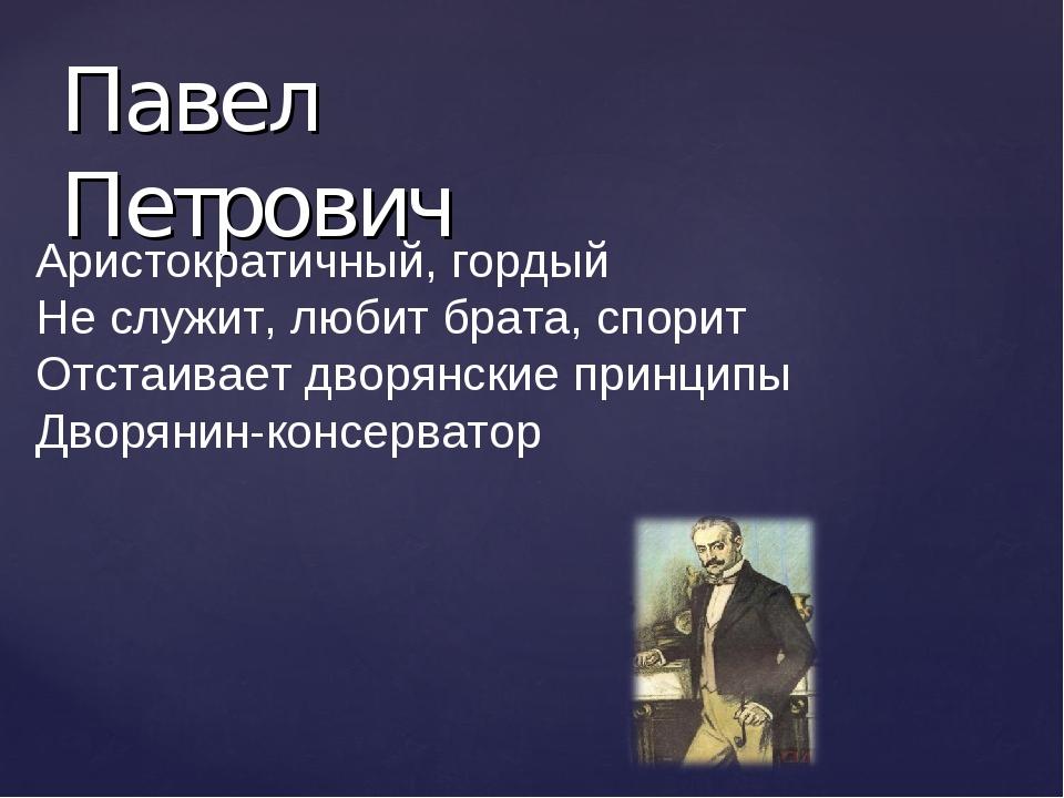 Павел Петрович Аристократичный, гордый Не служит, любит брата, спорит Отстаив...