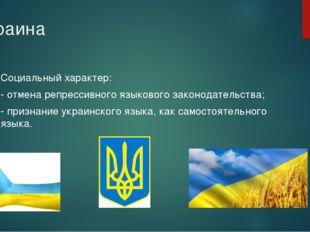 Украина Социальный характер: - отмена репрессивного языкового законодательств