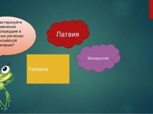 Латвия Украина Белоруссия Охарактеризуйте изменения произошедшие в западных р