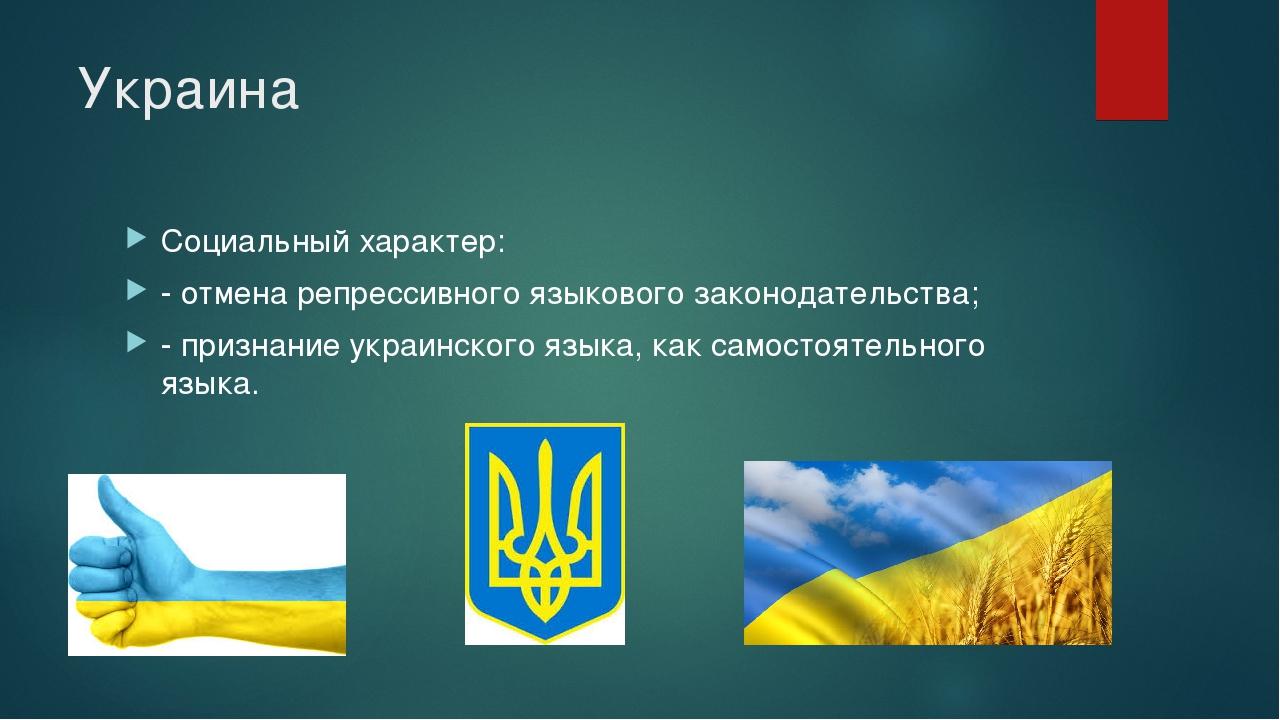Украина Социальный характер: - отмена репрессивного языкового законодательств...