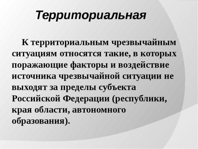 Территориальная К территориальным чрезвычайным ситуациям относятся такие, в...