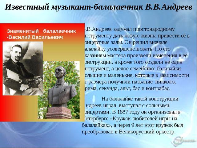 Известный музыкант-балалаечник В.В.Андреев В.В.Андреев задумал простонародно...