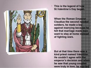 This is the legend of how St.Valentine's Day began. When the Roman Emperor Cl