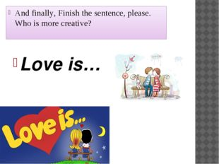 And finally, Finish the sentence, please. Who is more creative? Love is…