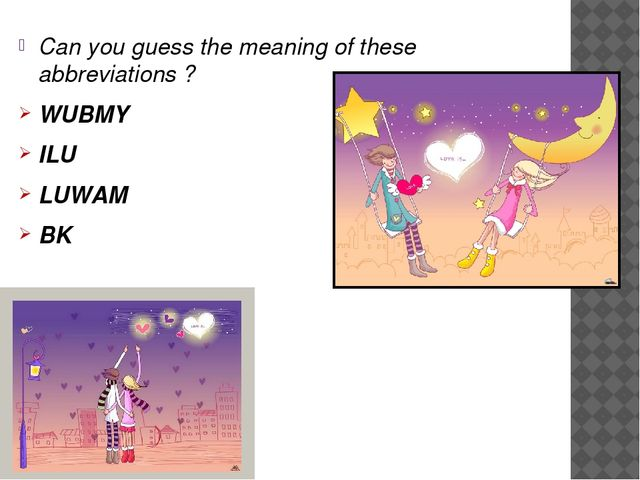 Can you guess the meaning of these abbreviations ? WUBMY ILU LUWAM BK
