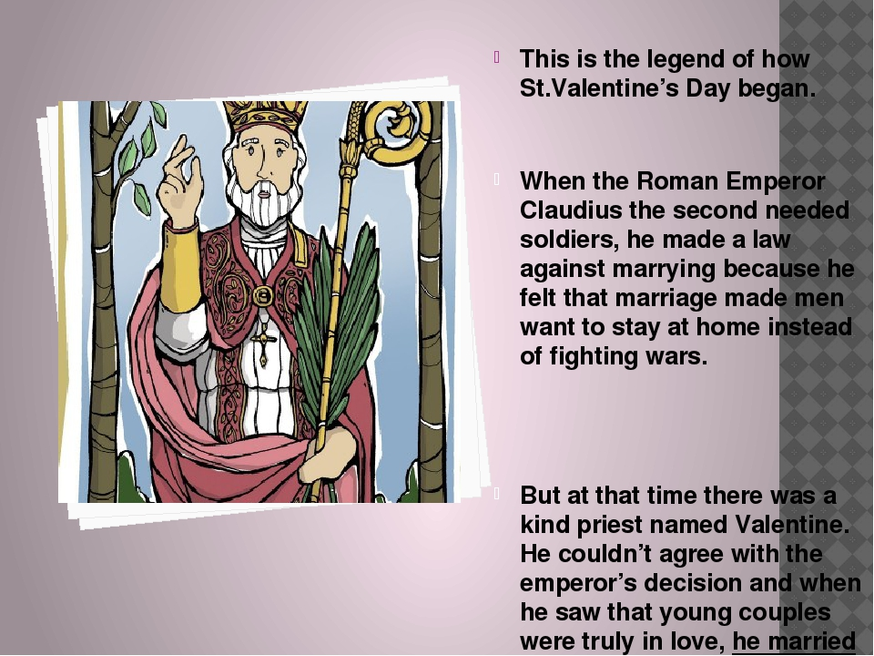 This is the legend of how St.Valentine's Day began. When the Roman Emperor Cl...