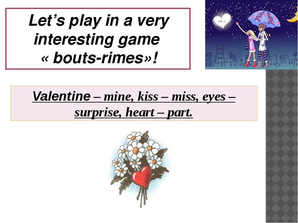 Let's play in a very interesting game « bouts-rimes»! Valentine – mine, kiss...
