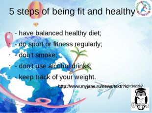 5 steps of being fit and healthy - have balanced healthy diet; - do sport or