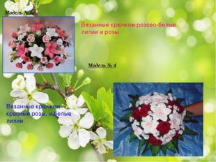 Модель №3 Вязанные крючком розово-белые лилии и розы Модель № 4 Вязанные крюч