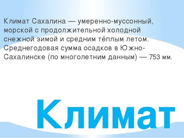 Климат Климат Сахалина— умеренно-муссонный, морской с продолжительной холодн...