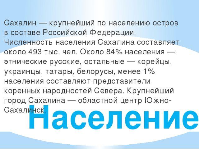 Население Сахалин — крупнейший по населению остров в составе Российской Федер...