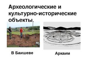 Археологические и культурно-исторические объекты. В Баишеве Аркаим