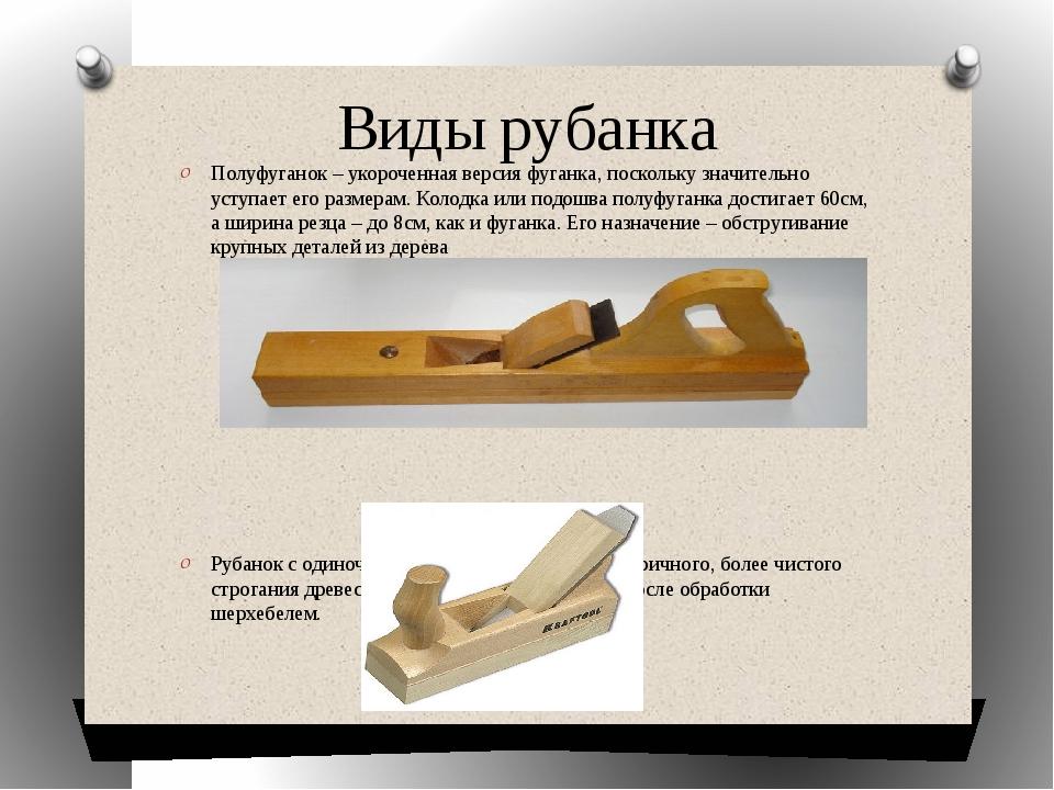 Виды рубанка Полуфуганок – укороченная версия фуганка, поскольку значительно...