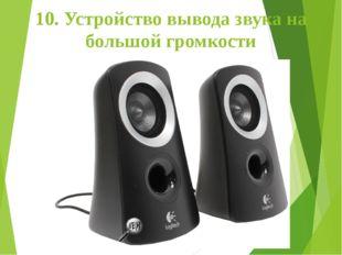 10. Устройство вывода звука на большой громкости