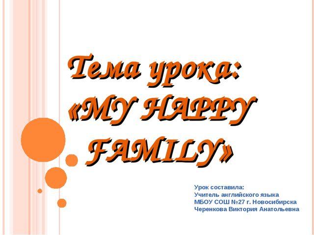 Тема урока: «MY HAPPY FAMILY» Урок составила: Учитель английского языка МБОУ...