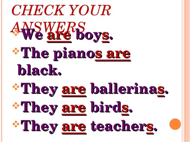 CHECK YOUR ANSWERS We are boys. The pianos are black. They are ballerinas. Th...