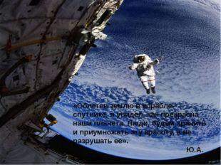 «Облетев землю в корабле-спутнике, я увидел, как прекрасна наша планета. Люди