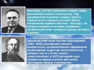 КОРОЛЕВ СЕРГЕЙ ПАВЛОВИЧ (1906/07-1966), российский ученый и конструктор. Под
