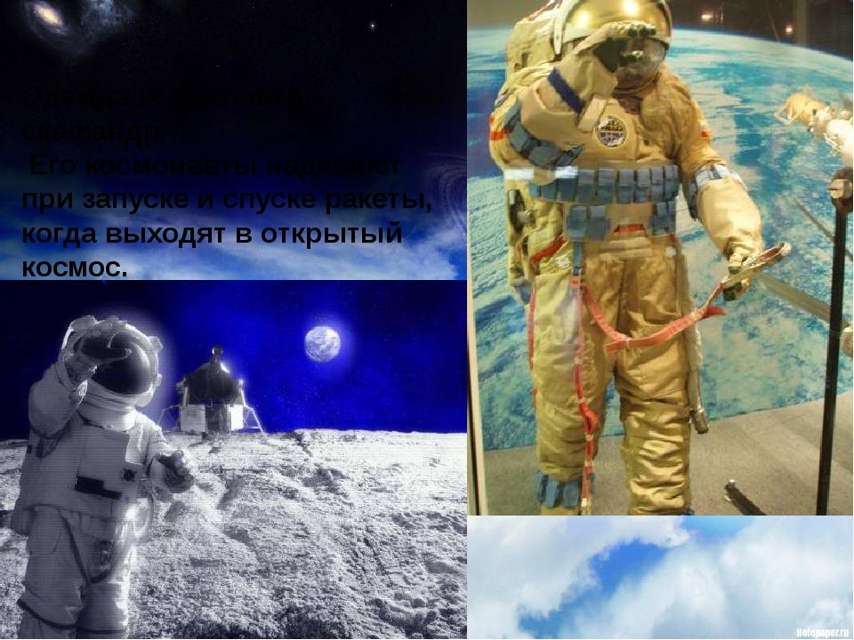 Одежда космонавта – скафандр. Его космонавты надевают при запуске и спуске ра...