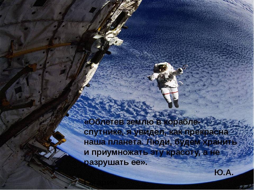 «Облетев землю в корабле-спутнике, я увидел, как прекрасна наша планета. Люди...