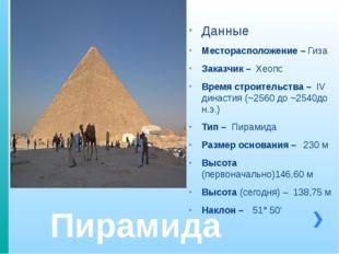 Пирамида Хеопса Данные Месторасположение – Гиза Заказчик – Хеопс Время строит